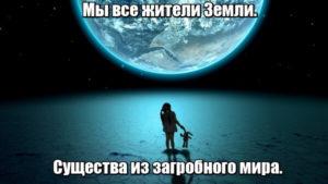 Мы все жители Земли. Существа из загробного мира.