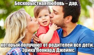 Бескорыстная любовь – дар, который получают от родителей все дети. Эрика Леонард Джеймс.