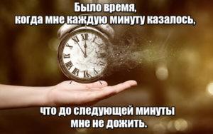Было время, когда мне каждую минуту казалось, что до следующей минуты мне не дожить.
