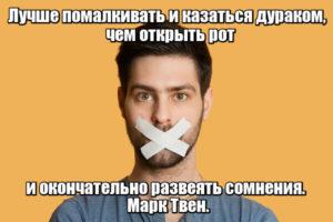 Лучше помалкивать и казаться дураком, чем открыть рот и окончательно развеять сомнения. Марк Твен.