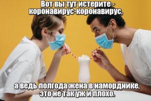 Вот вы тут истерите — коронавирус-коронавирус, а ведь полгода жена в наморднике, это не так уж и плохо.