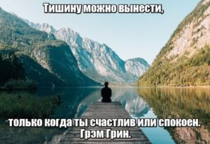 Тишину можно вынести, только когда ты счастлив или спокоен. Грэм Грин.