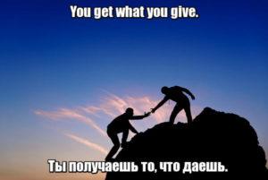 You get what you give. - Ты получаешь то, что даешь.