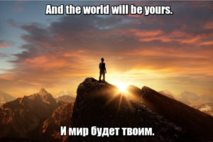 And the world will be yours. - И мир будет твоим.