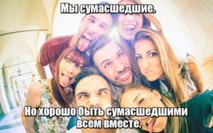 Мы сумасшедшие. Но хорошо быть сумасшедшими всем вместе.