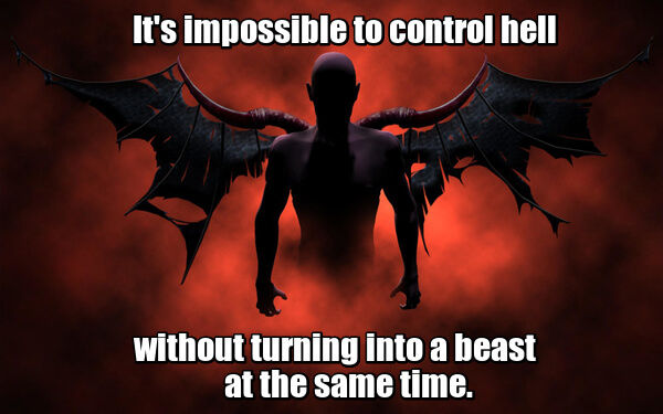 It's impossible to control hell without turning into a beast at the same time. - Невозможно управлять адом, непревратившись приэтом взверя.