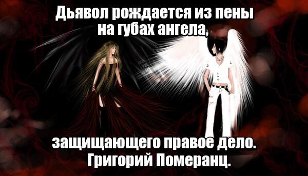 Дьявол рождается из пены на губах ангела, защищающего правое дело. Григорий Померанц.