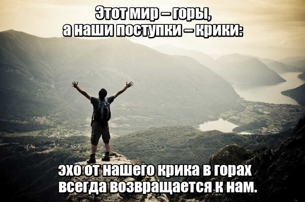 Этот мир – горы, а наши поступки – крики: эхо от нашего крика в горах всегда возвращается к нам.
