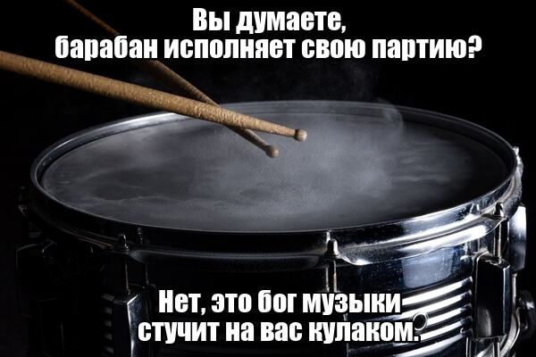Вы думаете, барабан исполняет свою партию? Нет, это бог музыки стучит на вас кулаком.