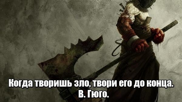 Когда творишь зло, твори его до конца. В. Гюго.
