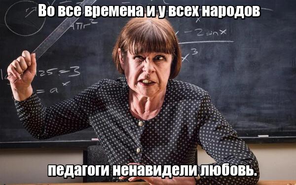 Во все времена и у всех народов педагоги ненавидели любовь.