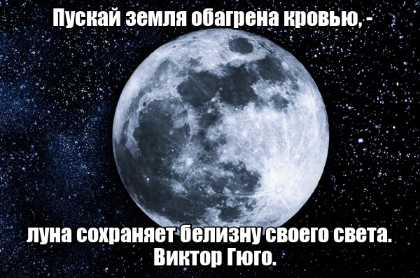 Пускай земля обагрена кровью, — луна сохраняет белизну своего света. Виктор Гюго.