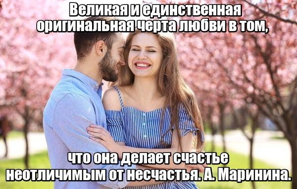 Великая и единственная оригинальная черта любви в том, что она делает счастье неотличимым от несчастья. А. Маринина.