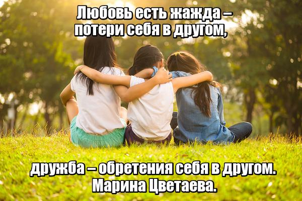 Любовь есть жажда – потери себя в другом, дружба – обретения себя в другом. Марина Цветаева.