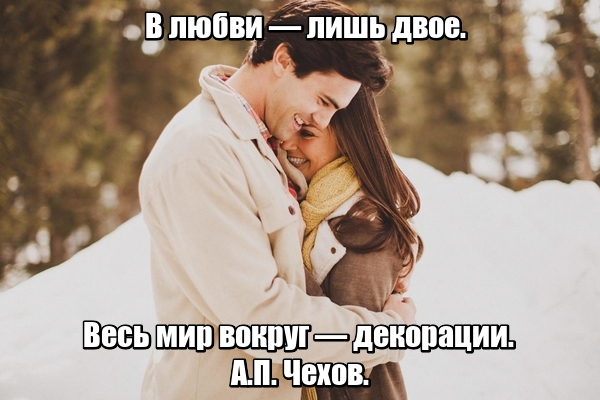 В любви — лишь двое. Весь мир вокруг — декорации. А.П. Чехов.