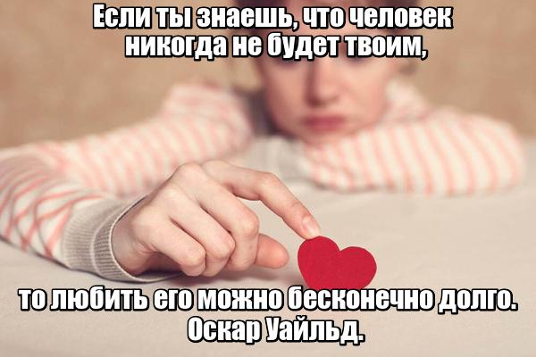 Если ты знаешь, что человек никогда не будет твоим, то любить его можно бесконечно долго. Оскар Уайльд.