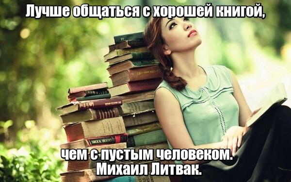 Лучше общаться с хорошей книгой, чем с пустым человеком. Михаил Литвак.