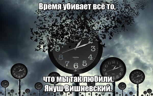 Время убивает всё то, что мы так любили. Януш Вишневский.