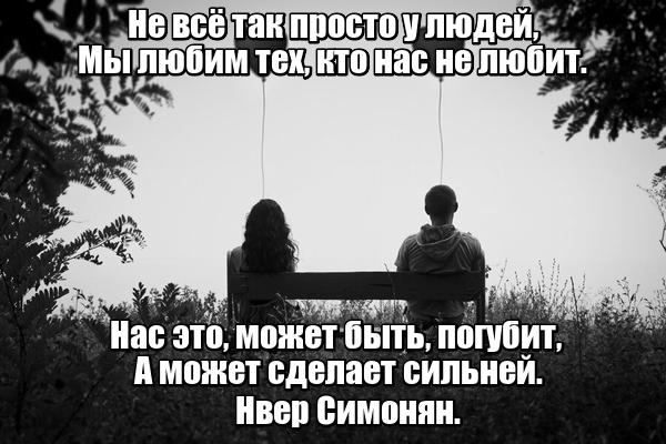 Не всё так просто у людей, мы люим тех, кто нас не бит. Нас это, может быть, погубит, а может сделает сильней. Нвер Симонян.