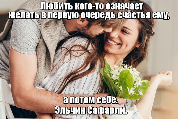 Любить кого-то означает желать в первую очередь счастья ему, а потом себе. Эльчин Сафарли.