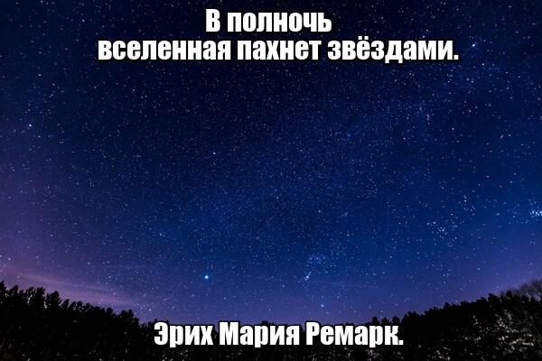 В полночь вселенная пахнет звёздами. Эрих Мария Ремарк.
