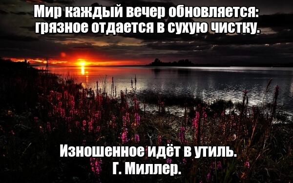 Мир каждый вечер обновляется: грязное отдается в сухую чистку. Изношенное идёт в утиль. Г. Миллер.