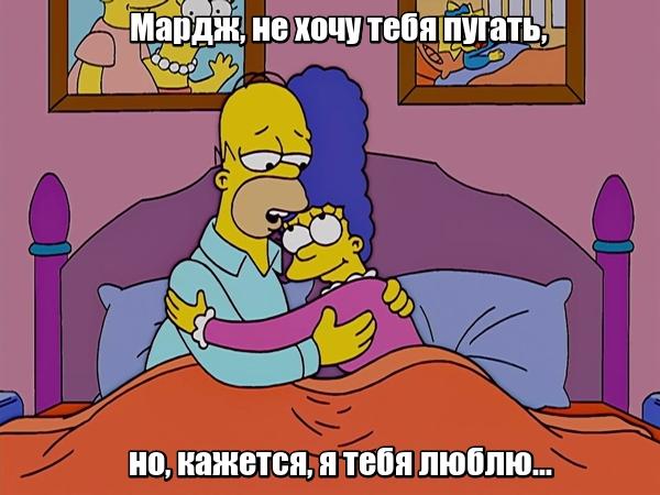 """Мардж, не хочу тебя пугать, но, кажется, я тебя люблю... """"Симпсоны""""."""