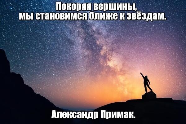 Покоряя вершины, мы становимся ближе к звёздам. Александр Примак.