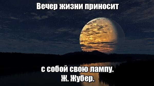 Вечер жизни приносит с собой свою лампу. Ж. Жубер.