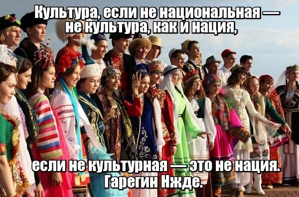 Культура, если не национальная — не культура, как и нация, если не культурная — это не нация. Гарегин Нжде.