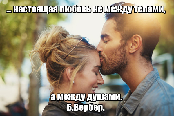 … настоящая любовь не между телами, а между душами. Б.Вербер.