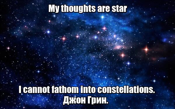 My thoughts are star I cannot fathom into constellations. - Мои мысли — это звезды, которые я не могу собрать в созвездия. Джон Грин.