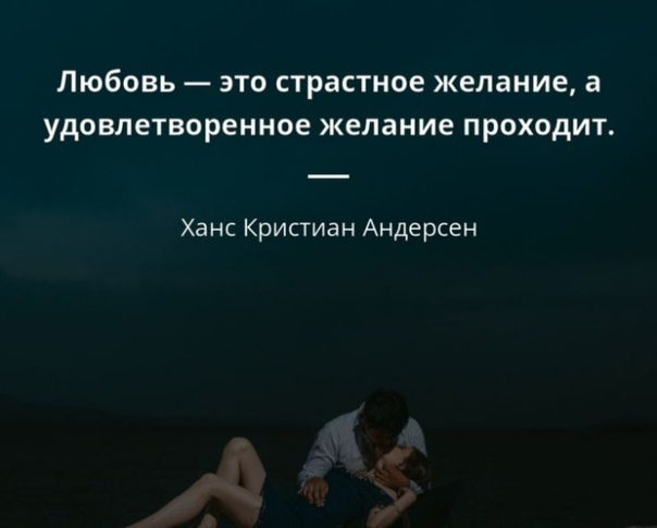 Любовь - это страстное желание, а удовлетворенное желание проходит. Ганс Кристиан Андерсен.