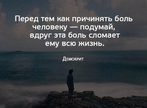 Перед тем как причинять боль человеку - подумай, вдруг эта боль сломает ему всю жизнь. Демокрит.