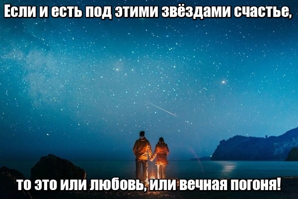 Если и есть под этими звёздами счастье, то это или любовь, или вечная погоня!