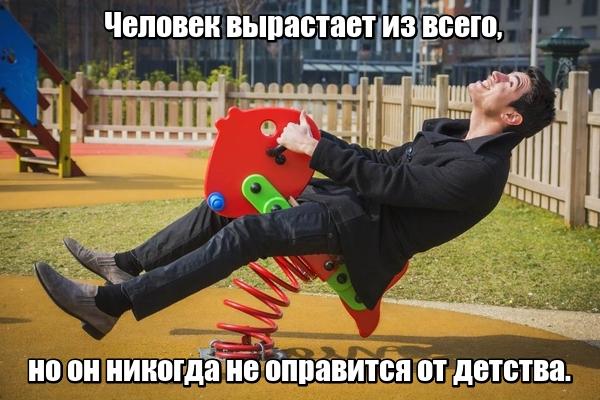 Человек вырастает из всего, но он никогда не оправится от детства.