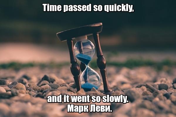 Time passed so quickly, and it went so slowly. - Время прошло так быстро, а шло так медленно. Марк Леви.