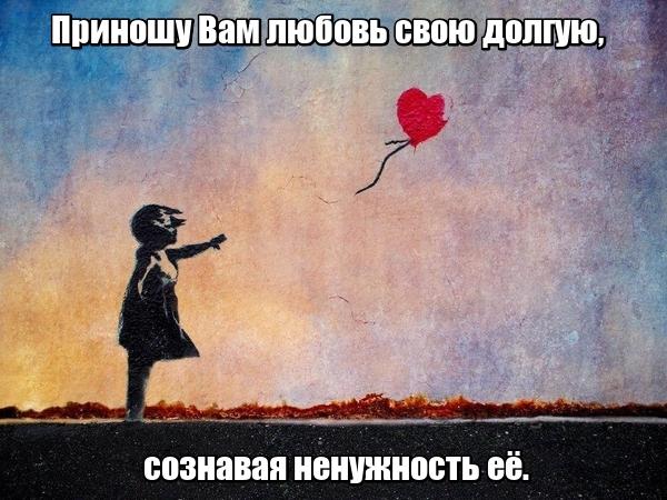 Приношу Вам любовь свою долгую, сознавая ненужность её.
