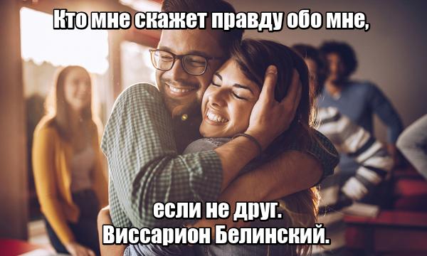Кто мне скажет правду обо мне, если не друг. Виссарион Белинский.