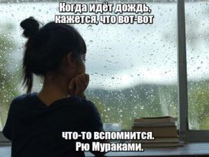 Когда идёт дождь, кажется, что вот-вот что-то вспомнится. Рю Мураками.