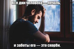 Все дни человека — печаль, и заботы его — это скорби.
